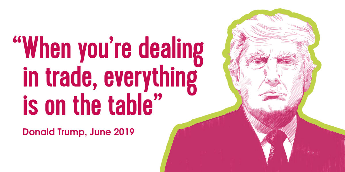 'When you're dealing in trade, everything is on the table.' Donald Trump, June 2019